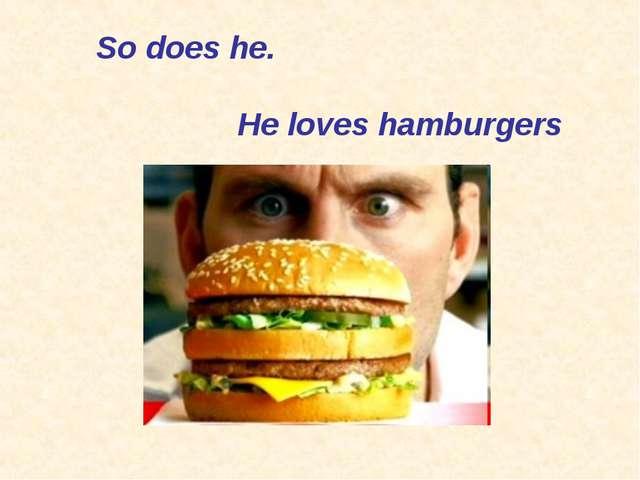 So does he. He loves hamburgers