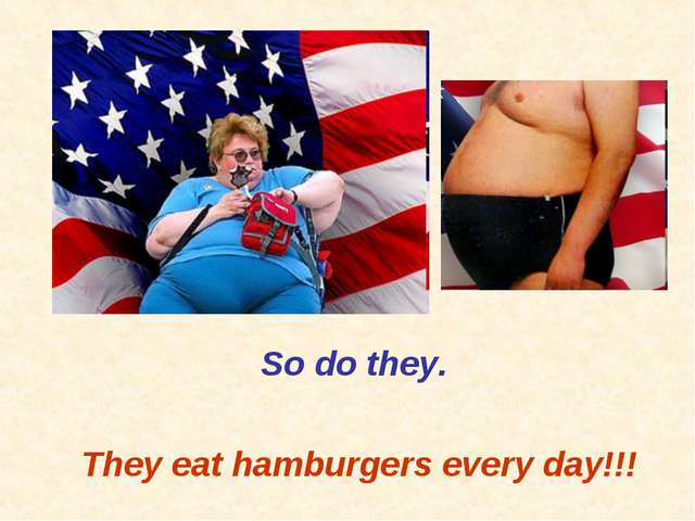 So do they. They eat hamburgers every day!!!