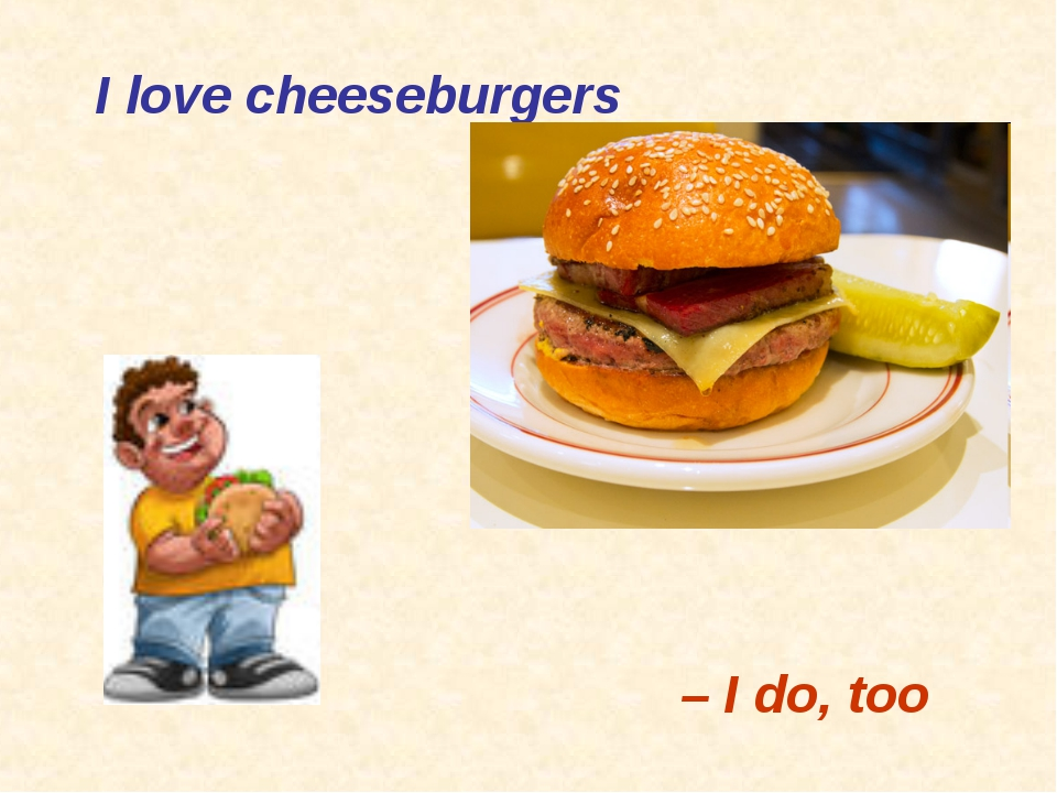 I love cheeseburgers – I do, too