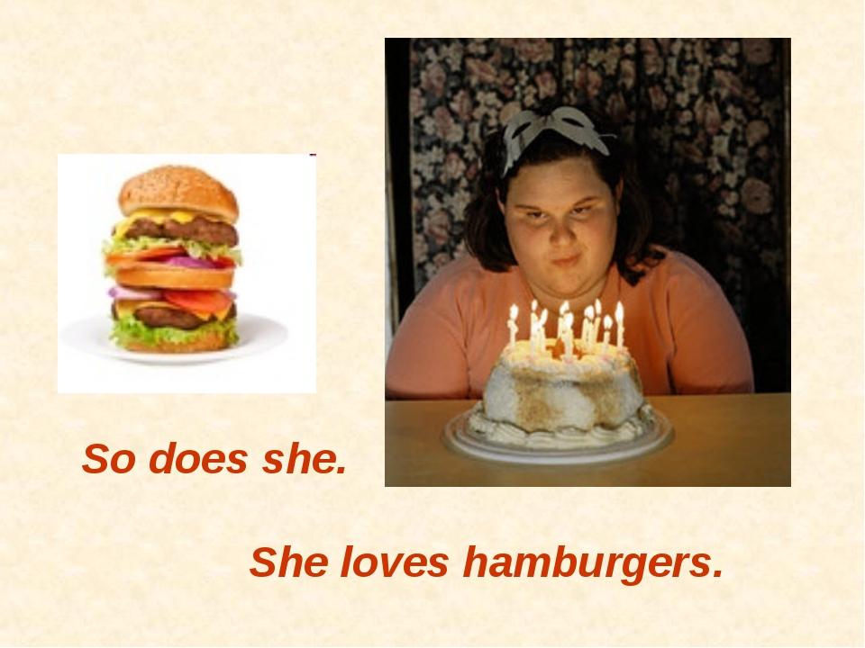 So does she. She loves hamburgers.