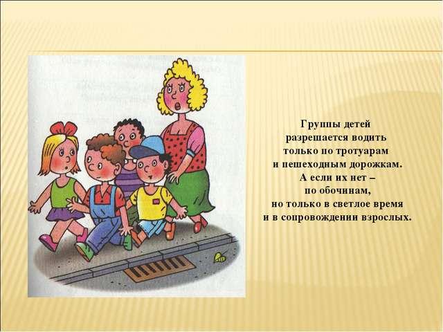 Группы детей разрешается водить только по тротуарам и пешеходным дорожкам. А...