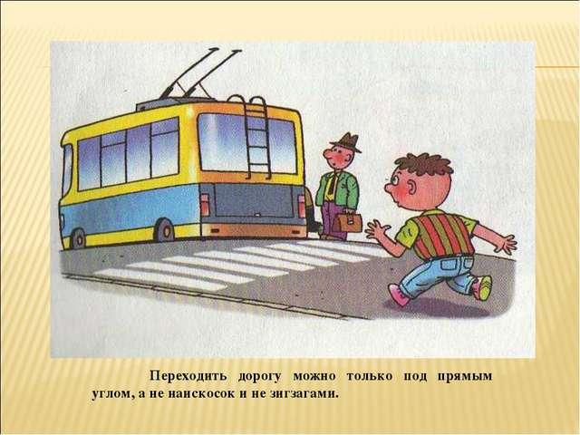 Переходить дорогу можно только под прямым углом, а не наискосок и не зигзага...