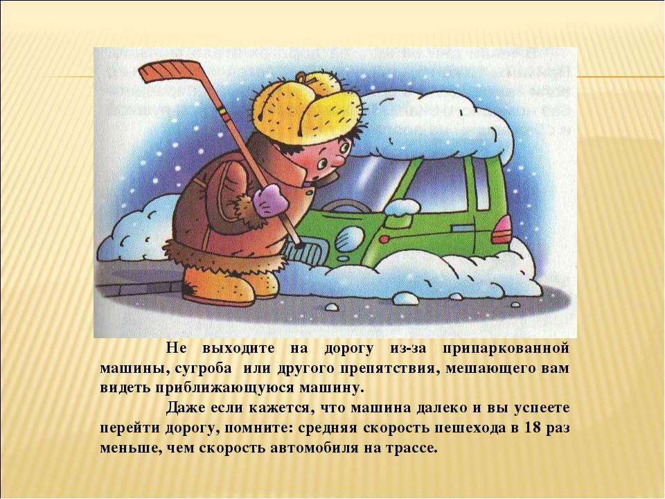 Не выходите на дорогу из-за припаркованной машины, сугроба или другого препя...