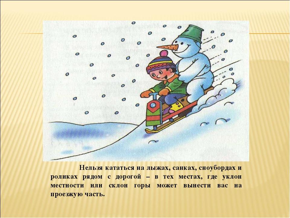 Нельзя кататься на лыжах, санках, сноубордах и роликах рядом с дорогой – в т...
