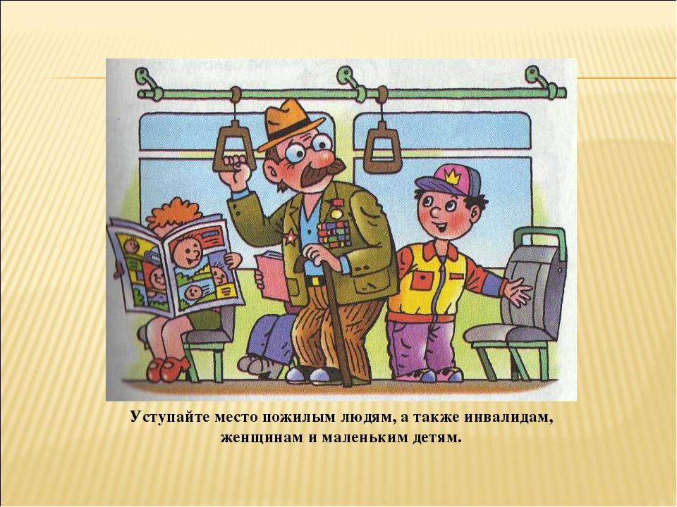 Уступайте место пожилым людям, а также инвалидам, женщинам и маленьким детям.