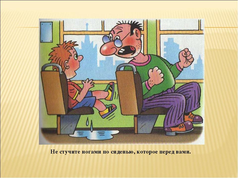 Не стучите ногами по сиденью, которое перед вами.