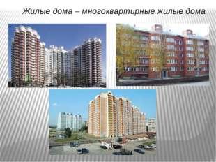 Жилые дома – многоквартирные жилые дома