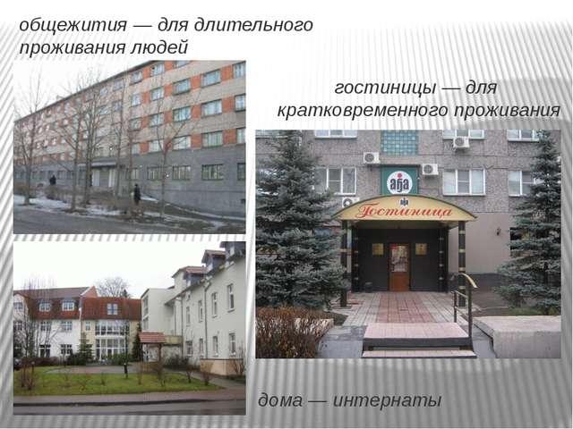 общежития — для длительного проживания людей гостиницы — для кратковременного...