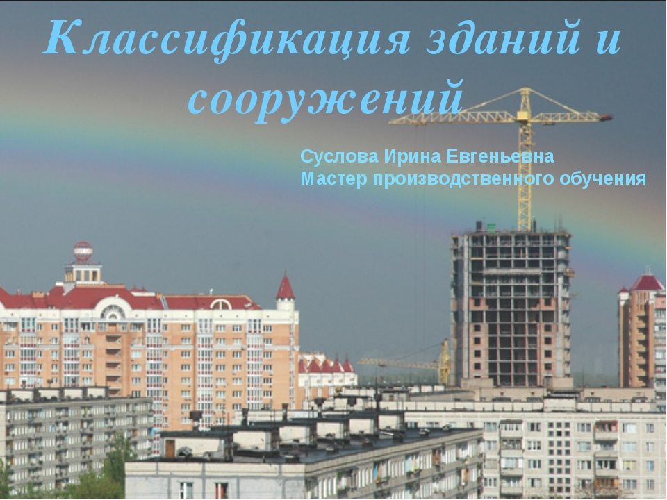 Классификация зданий и сооружений Суслова Ирина Евгеньевна Мастер производств...