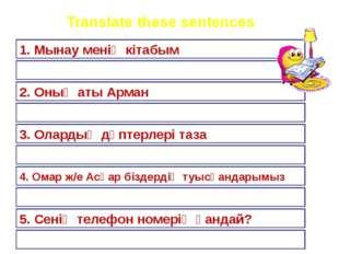 Translate these sentences 1. Мынау менің кітабым 2. Оның аты Арман 3. Олардың