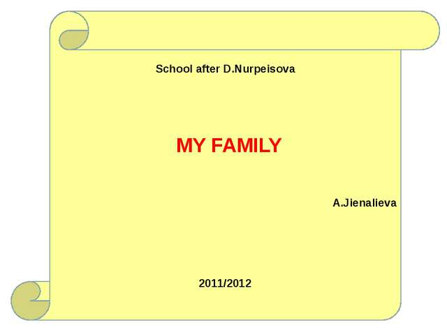 School after D.Nurpeisova A.Jienalieva 2011/2012 MY FAMILY