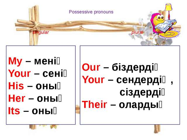 Possessive pronouns singular plural My – менің Your – сенің His – оның Her –...