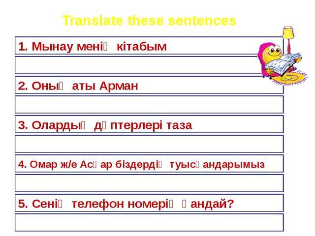 Translate these sentences 1. Мынау менің кітабым 2. Оның аты Арман 3. Олардың...