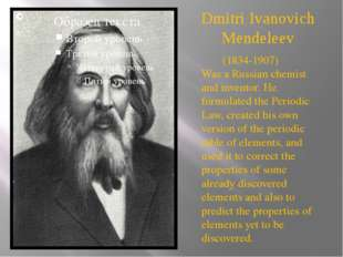 Dmitri Ivanovich Mendeleev (1834-1907)  Was a Russian chemist and inventor. H