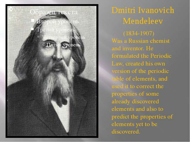 Dmitri Ivanovich Mendeleev (1834-1907)  Was a Russian chemist and inventor. H...