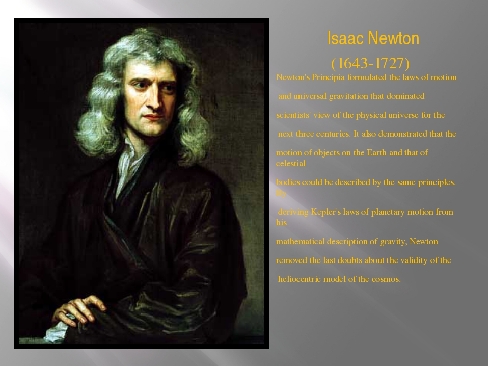 Isaac Newton Newton's Principia formulated the laws of motion and universal g...