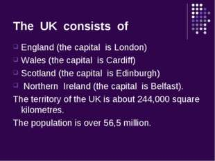 The UK consists of England (the capital is London) Wales (the capital is Card