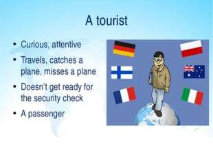 A tourist Curious, attentive Travels, catches a plane, misses a plane Doesn't