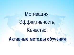 Активные методы обучения Мотивация, Эффективность, Качество!