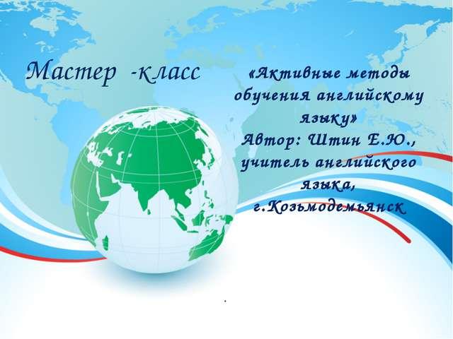 «Активные методы обучения английскому языку» Автор: Штин Е.Ю., учитель англий...