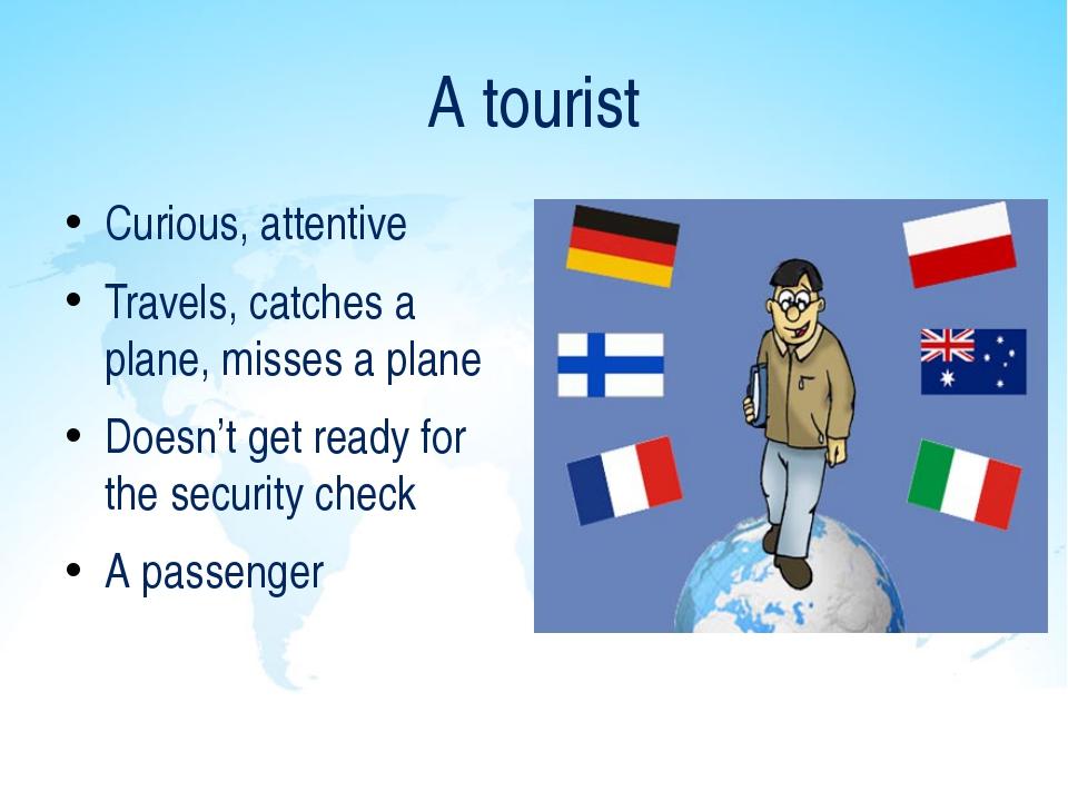 A tourist Curious, attentive Travels, catches a plane, misses a plane Doesn't...