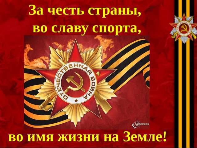 За честь страны, во славу спорта, во имя жизни на Земле!