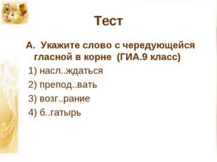 Тест А. Укажите слово с чередующейся гласной в корне (ГИА.9 класс) 1) насл..ж