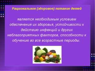 Рациональное (здоровое) питание детей является необходимым условием обеспечен