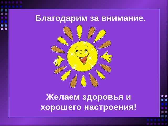 Благодарим за внимание. Желаем здоровья и хорошего настроения!