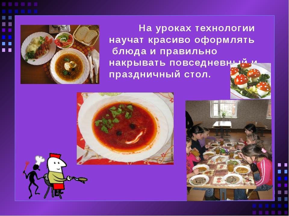 На уроках технологии научат красиво оформлять блюда и правильно накрывать по...