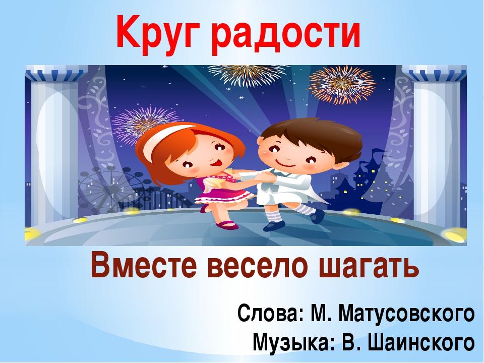 Круг радости Вместе весело шагать Слова: М. Матусовского Музыка: В. Шаинского
