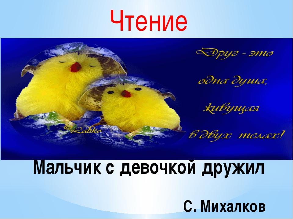 Чтение Мальчик с девочкой дружил С. Михалков