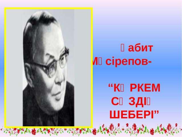 """Ғабит Мүсірепов- """"КӨРКЕМ СӨЗДІҢ ШЕБЕРІ"""""""