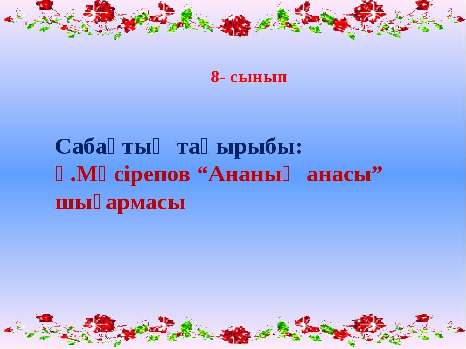 """Сабақтың тақырыбы: Ғ.Мүсірепов """"Ананың анасы"""" шығармасы  8- сынып"""