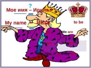 to be Мое имя – Ирина ? am is My name – Irina I Weare Youare Youare He, She,