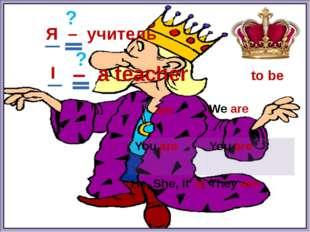 to be Я – учитель am is ? ? I – a teacher I Weare Youare Youare He, She, It