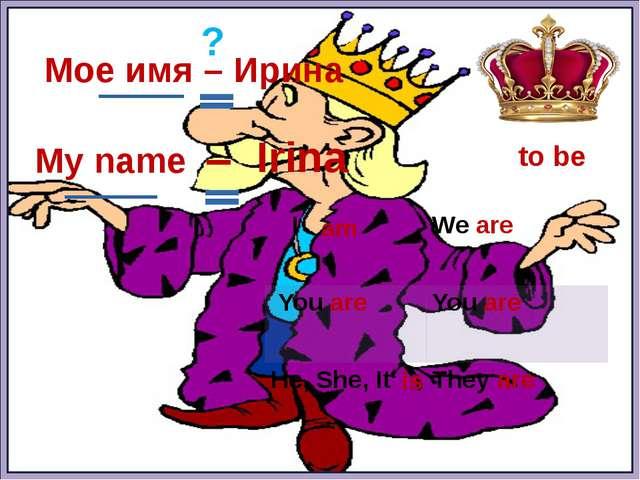 to be Мое имя – Ирина ? am is My name – Irina I Weare Youare Youare He, She,...