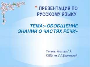 Учитель: Комкова Г.Я. КМТИ им. Г.П.Вишневской ПРЕЗЕНТАЦИЯ ПО РУССКОМУ ЯЗЫКУ Т