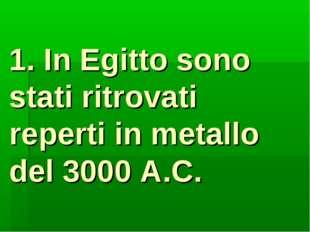 1. In Egitto sono stati ritrovati reperti in metallo del 3000 A.C.