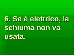 6. Se è elettrico, la schiuma non va usata.
