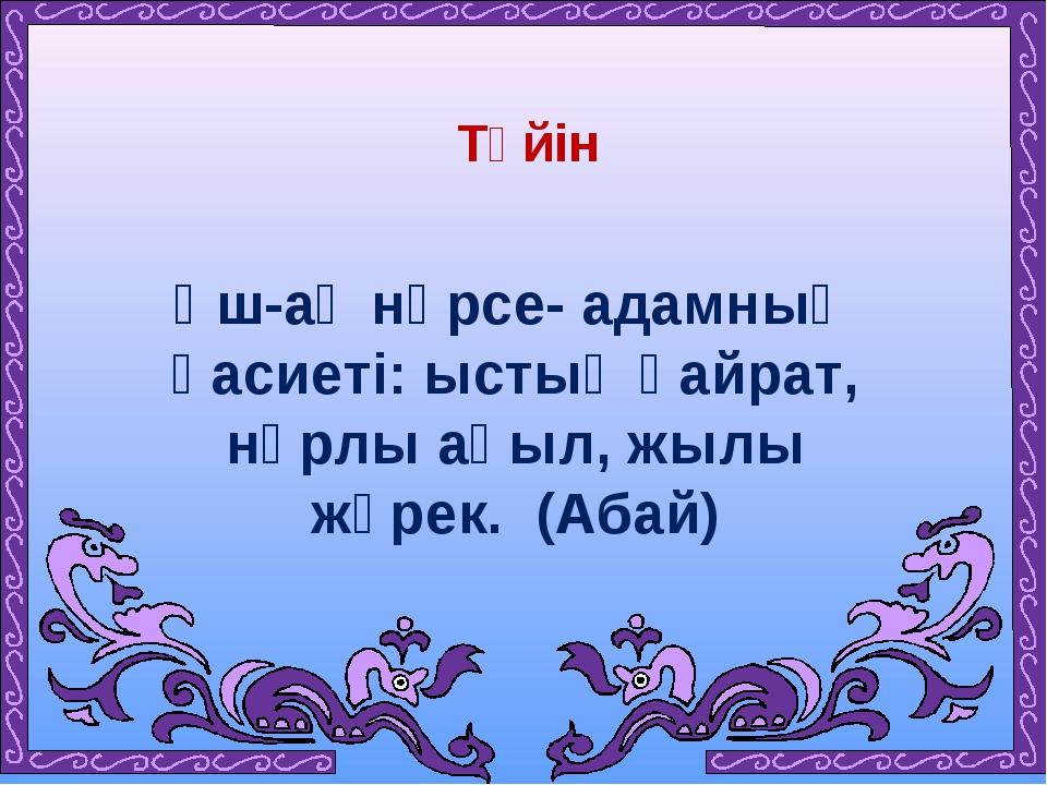 Үш-ақ нәрсе- адамның қасиеті: ыстық қайрат, нұрлы ақыл, жылы жүрек. (Абай) Т...