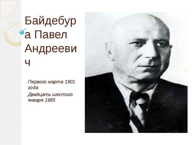 Байдебура Павел Андреевич Первого марта 1901 года Двадцать шестого января 1985