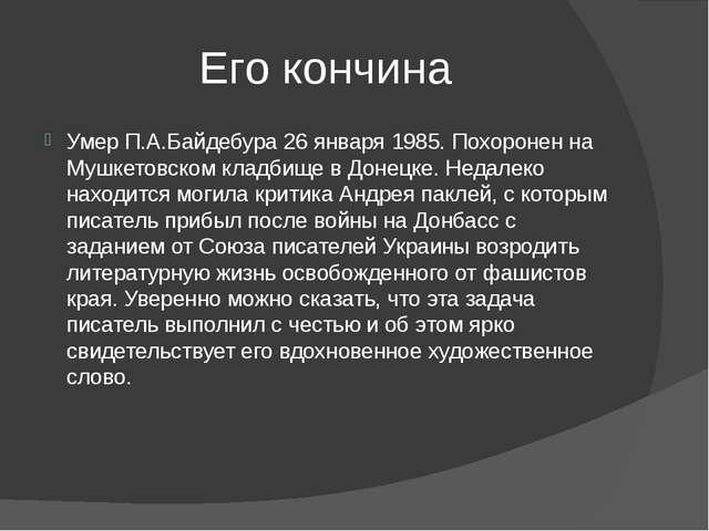 Его кончина Умер П.А.Байдебура 26 января 1985.Похоронен на Мушкетовском клад...
