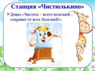 Станция «Чистюлькино» Девиз «Чистота – всего полезней – сохранит от всех боле
