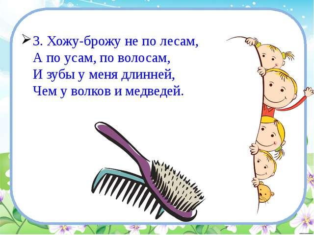 3. Хожу-брожу не по лесам, А по усам, по волосам, И зубы у меня длинней, Че...
