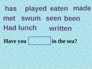 has played eaten made met swum seen been Had lunch written Have you ever ten