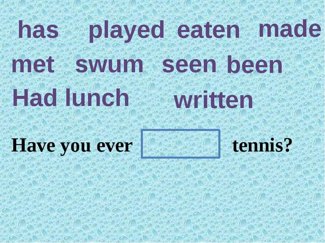 has played eaten made met swum seen been Had lunch written She hasn't a poem.