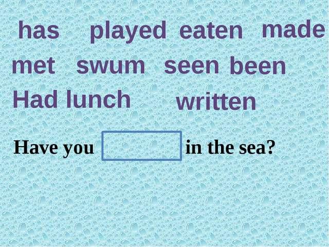 has played eaten made met swum seen been Had lunch written Have you ever ten...
