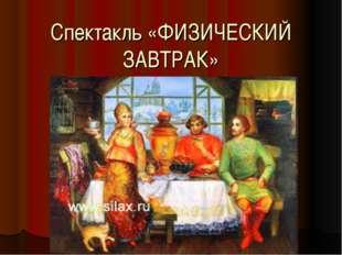 Спектакль «ФИЗИЧЕСКИЙ ЗАВТРАК»