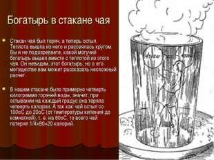 Богатырь в стакане чая Стакан чая был горяч, а теперь остыл. Теплота вышла из